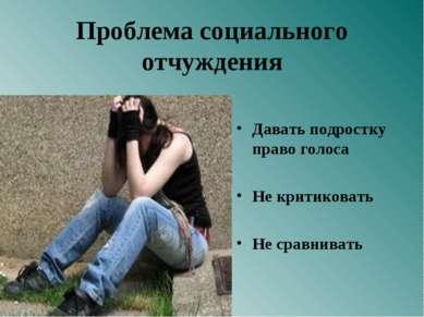 Проблема социального отчуждения Давать подростку право голоса Не критиковать ...