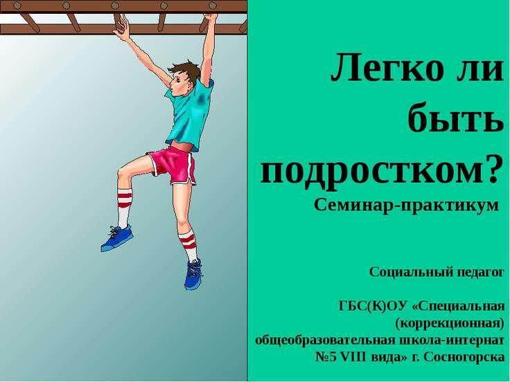 Легко ли быть подростком? Семинар-практикум Социальный педагог ГБС(К)ОУ «Спец...
