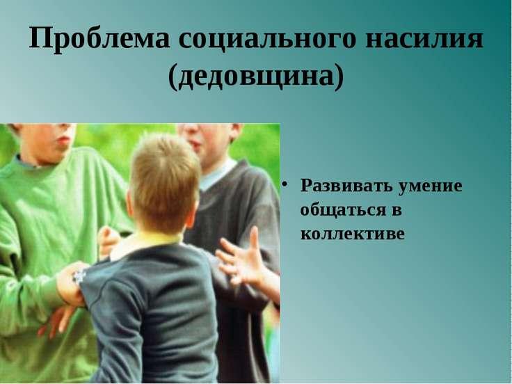 Проблема социального насилия (дедовщина) Развивать умение общаться в коллективе