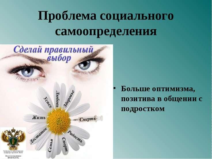 Проблема социального самоопределения Больше оптимизма, позитива в общении с п...