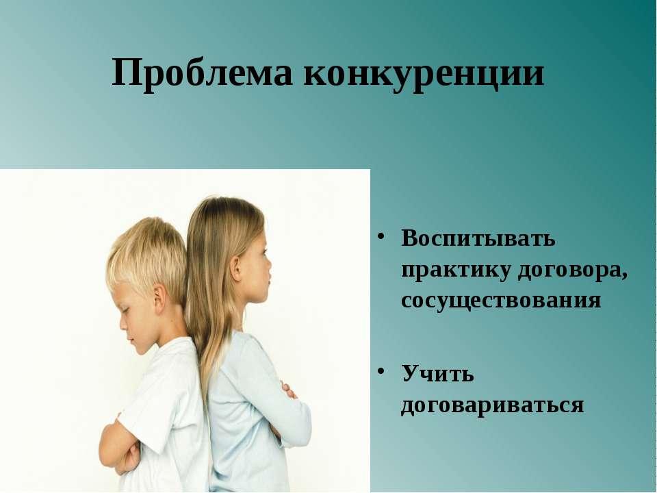 Проблема конкуренции Воспитывать практику договора, сосуществования Учить дог...