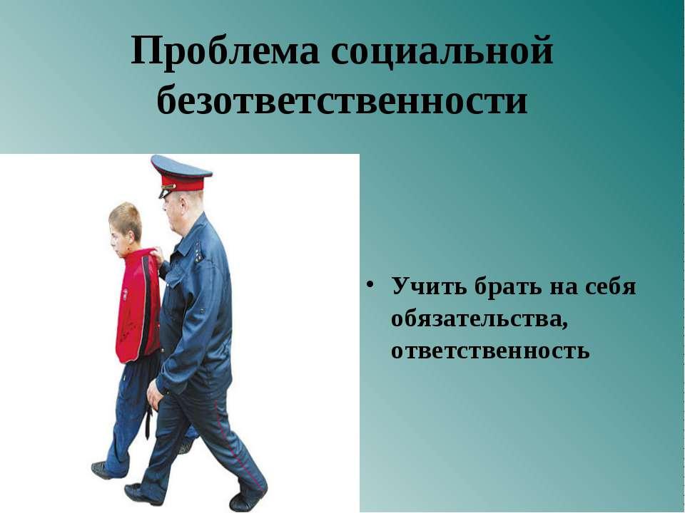 Проблема социальной безответственности Учить брать на себя обязательства, отв...