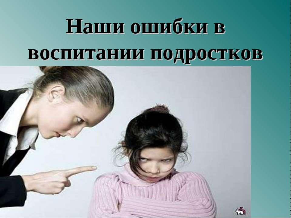 Наши ошибки в воспитании подростков