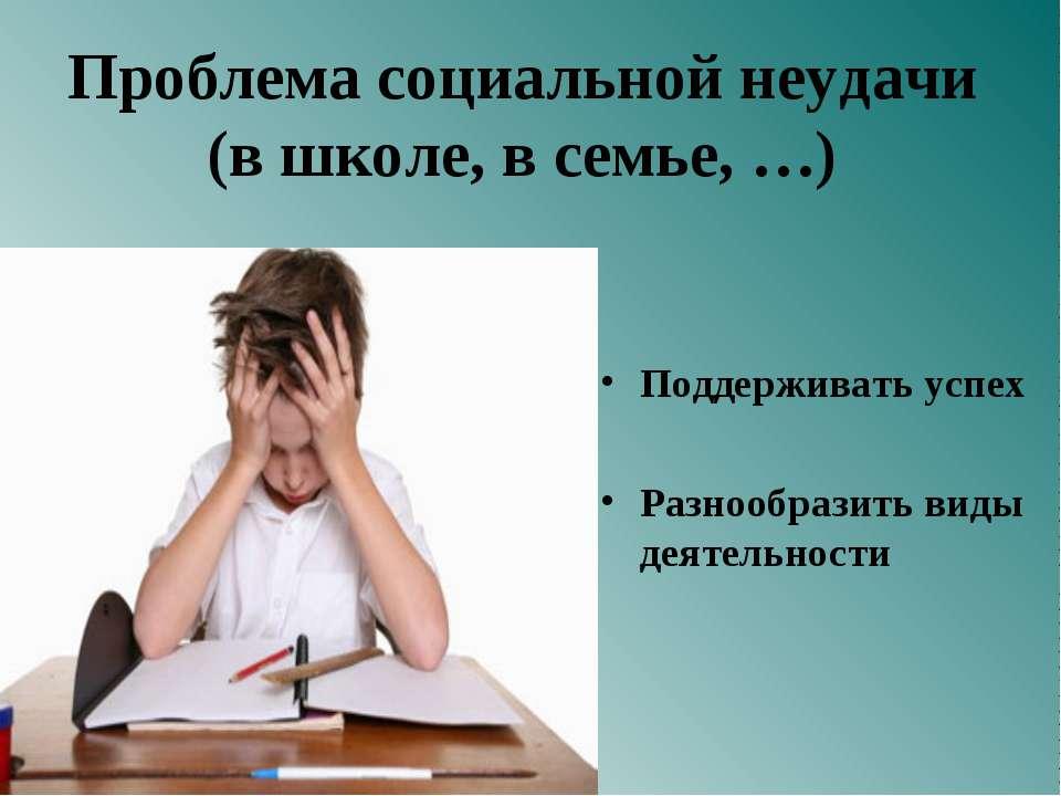 Проблема социальной неудачи (в школе, в семье, …) Поддерживать успех Разнообр...