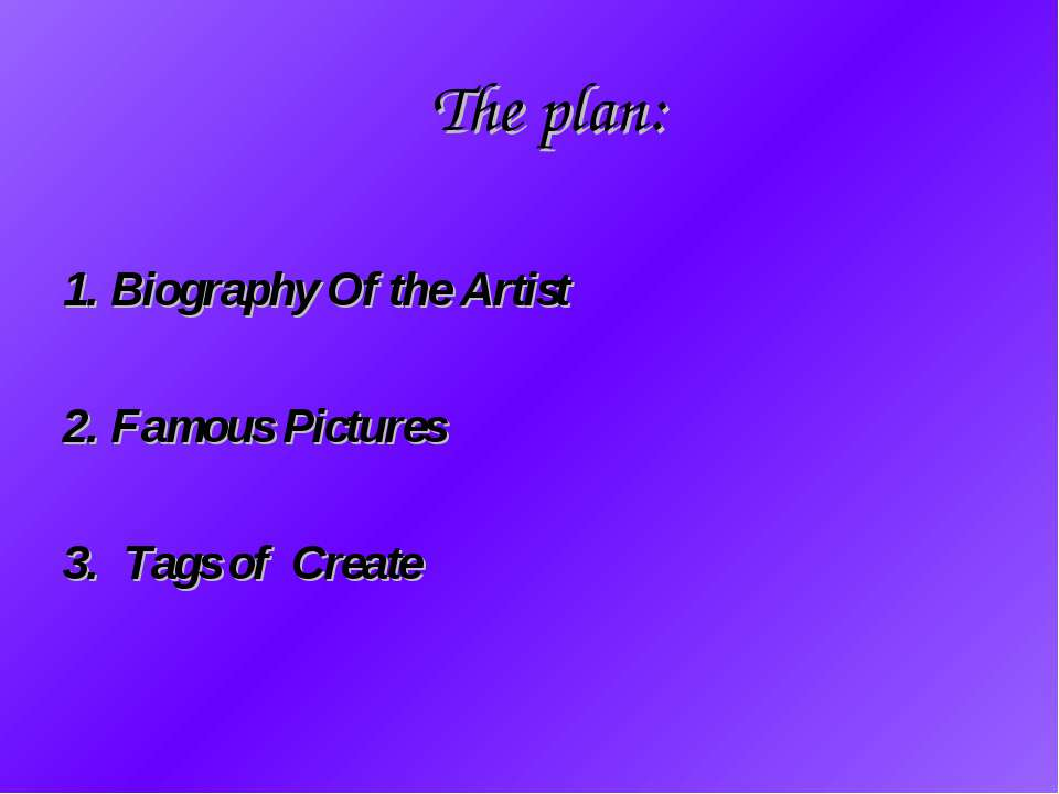 The plan: 1. Biography Of the Artist 2. Famous Pictures 3. Tags of Create