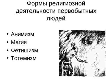 Формы религиозной деятельности первобытных людей Анимизм Магия Фетишизм Тотемизм