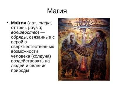 Магия Ма гия (лат.magia, от греч. μαγεία; волшебство)— обряды, связанные с ...