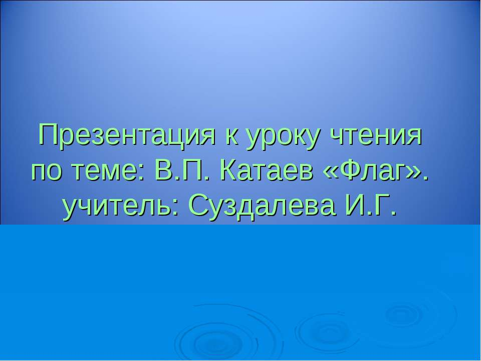 Презентация к уроку чтения по теме: В.П. Катаев «Флаг». учитель: Суздалева И.Г.