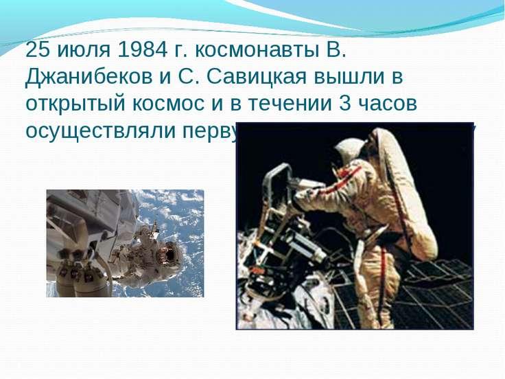 25 июля 1984 г. космонавты В. Джанибеков и С. Савицкая вышли в открытый космо...