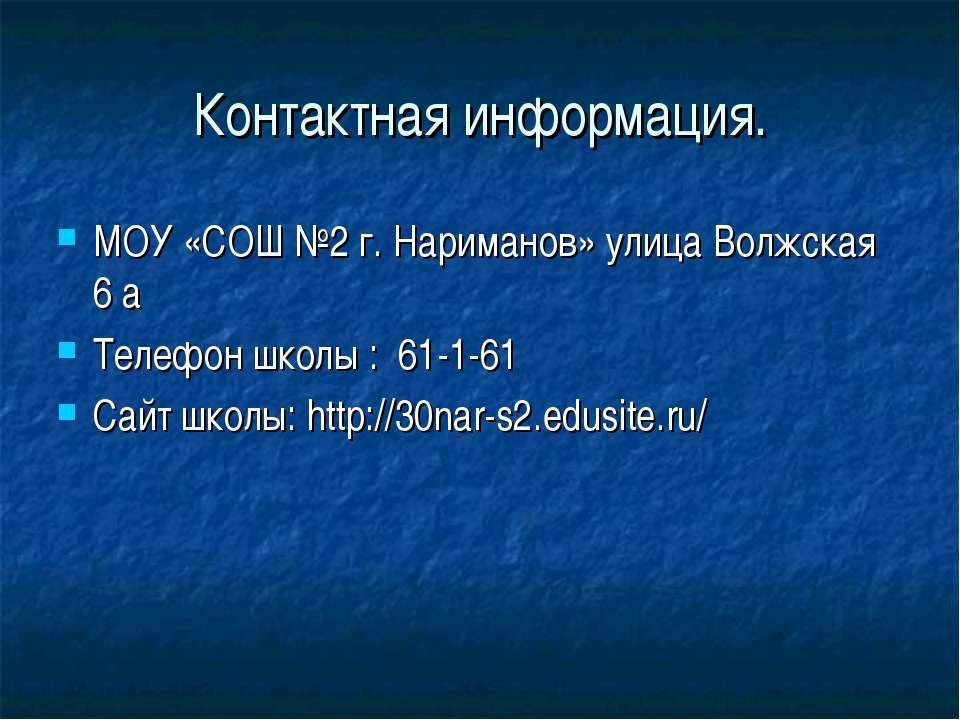 Контактная информация. МОУ «СОШ №2 г. Нариманов» улица Волжская 6 а Телефон ш...