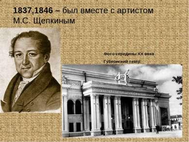 1837,1846 – был вместе с артистом М.С. Щепкиным