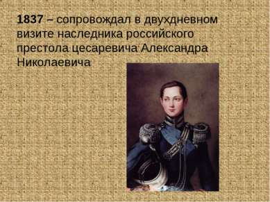 1837 – сопровождал в двухдневном визите наследника российского престола цесар...