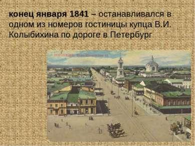 конец января 1841 – останавливался в одном из номеров гостиницы купца В.И. Ко...