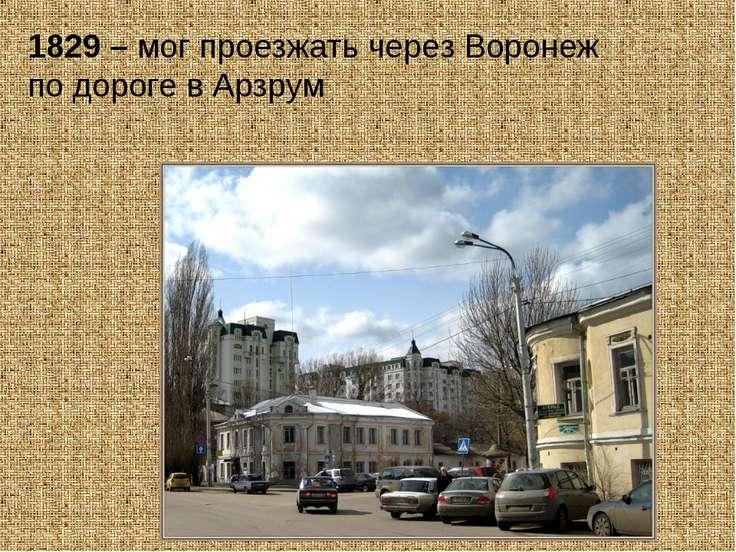 1829 – мог проезжать через Воронеж по дороге в Арзрум