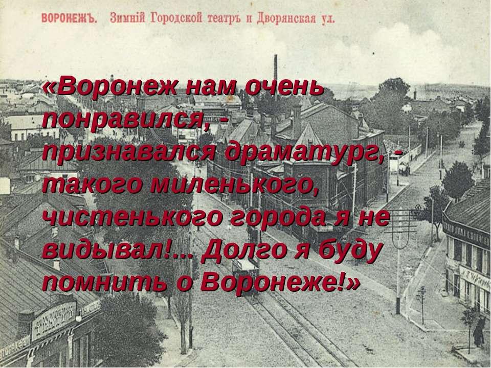 «Воронеж нам очень понравился, - признавался драматург, - такого миленького, ...