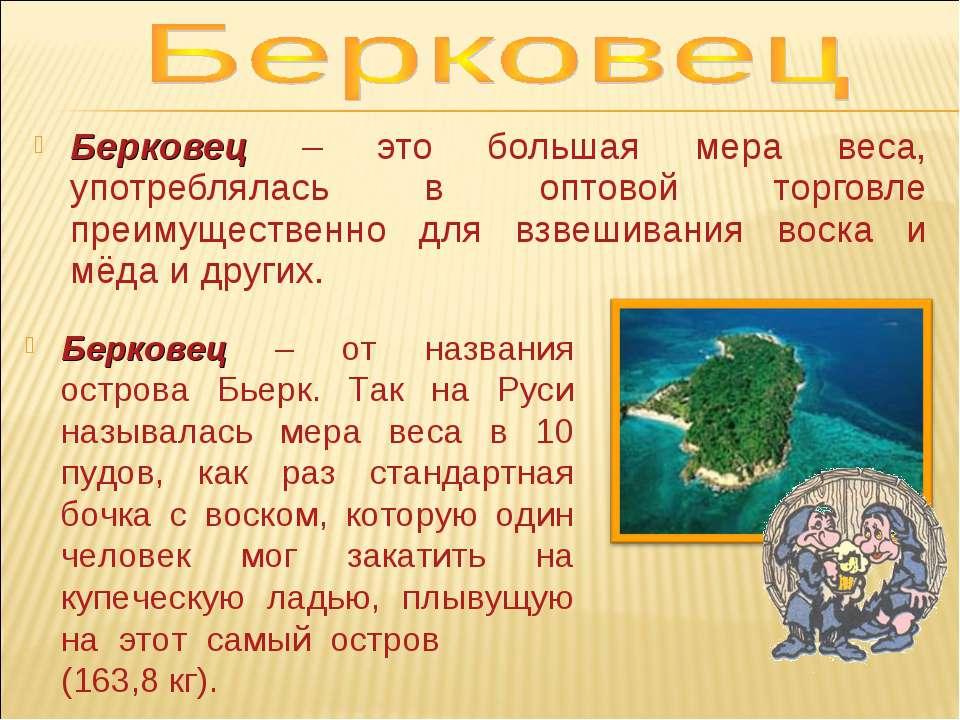Берковец – это большая мера веса, употреблялась в оптовой торговле преимущест...