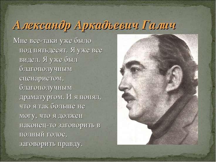Александр Аркадьевич Галич Мне все-таки уже было под пятьдесят. Я уже все вид...