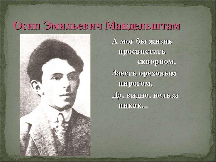 Осип Эмильевич Мандельштам А мог бы жизнь просвистать скворцом, Заесть орехов...