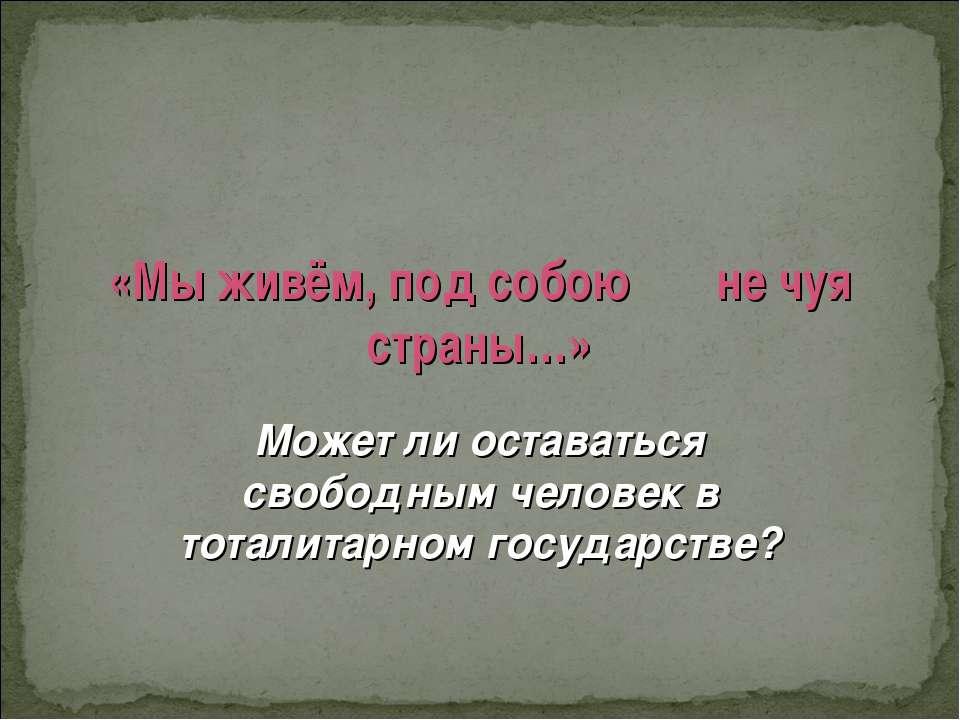 «Мы живём, под собою не чуя страны…» Может ли оставаться свободным человек в ...