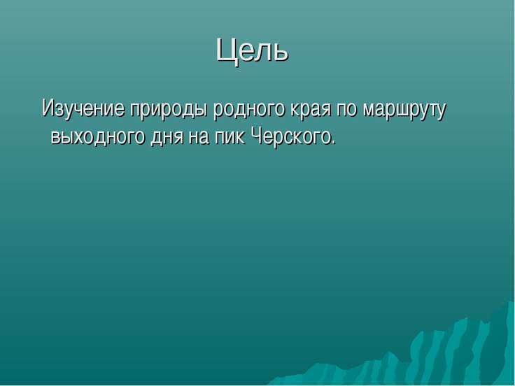 Цель Изучение природы родного края по маршруту выходного дня на пик Черского.