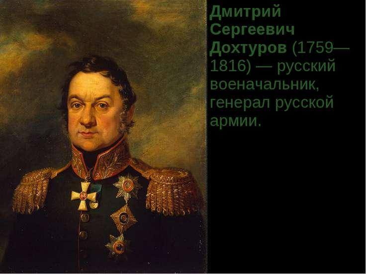 Дмитрий Сергеевич Дохтуров(1759—1816)— русский военачальник, генерал русско...