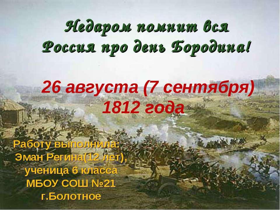 Недаром помнит вся Россияпро деньБородина! 26 августа (7 сентября) 1812 год...
