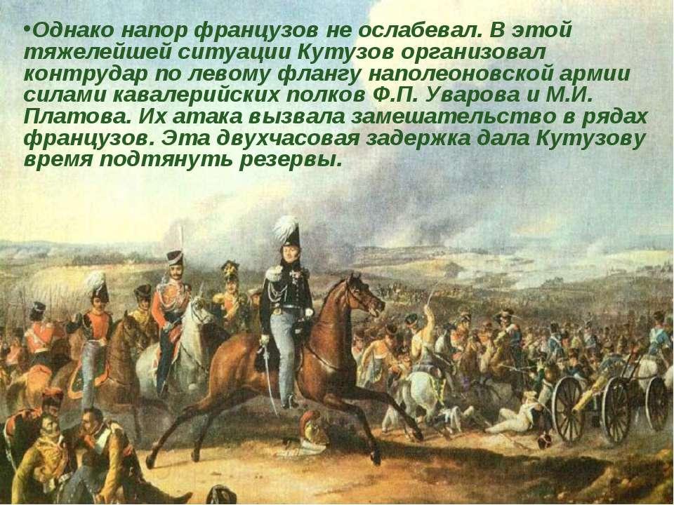 Однако напор французов не ослабевал. В этой тяжелейшей ситуации Кутузов орган...