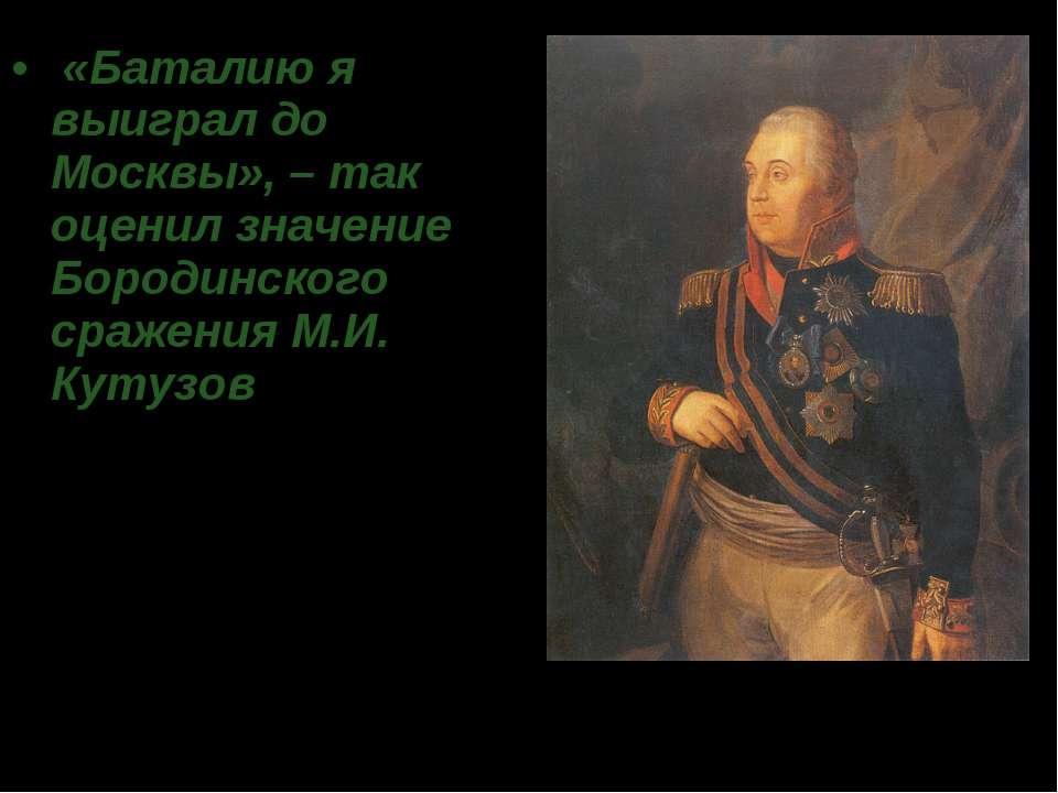 «Баталию я выиграл до Москвы», – так оценил значение Бородинского сражения М...