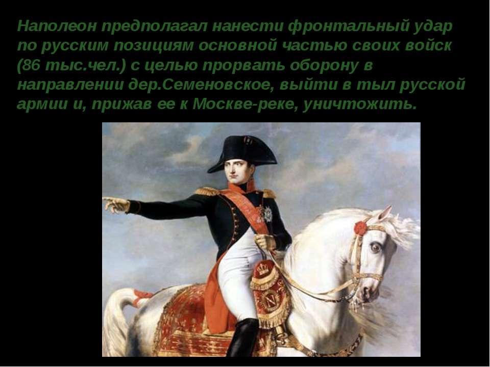 Наполеон предполагал нанести фронтальный удар по русским позициям основной ча...