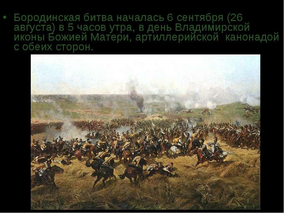Бородинская битва началась 6 сентября (26 августа) в 5 часов утра, в день Вла...