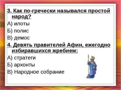 3. Как по-гречески назывался простой народ? А) илоты Б) полис В) демос 4. Дев...