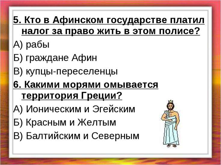 5. Кто в Афинском государстве платил налог за право жить в этом полисе? А) ра...