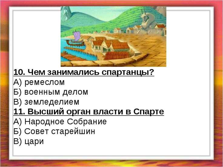 10. Чем занимались спартанцы? А) ремеслом Б) военным делом В) земледелием 11....