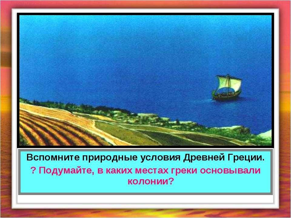 Вспомните природные условия Древней Греции. ? Подумайте, в каких местах греки...