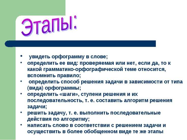 увидеть орфограмму в слове; определить ее вид: проверяемая или нет, если да, ...