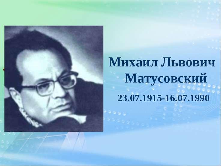Михаил Львович Матусовский 23.07.1915-16.07.1990