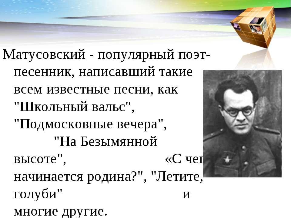 Матусовский - популярный поэт-песенник, написавший такие всем известные песни...
