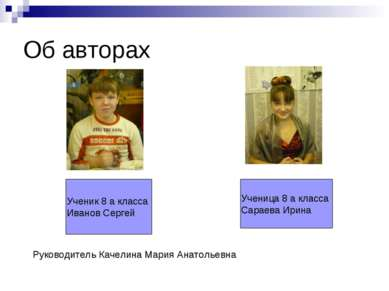 Об авторах Ученик 8 а класса Иванов Сергей Ученица 8 а класса Сараева Ирина Р...