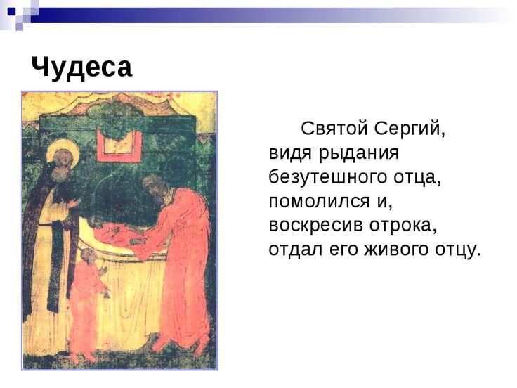 Чудеса Святой Сергий, видя рыдания безутешного отца, помолился и, воскресив о...