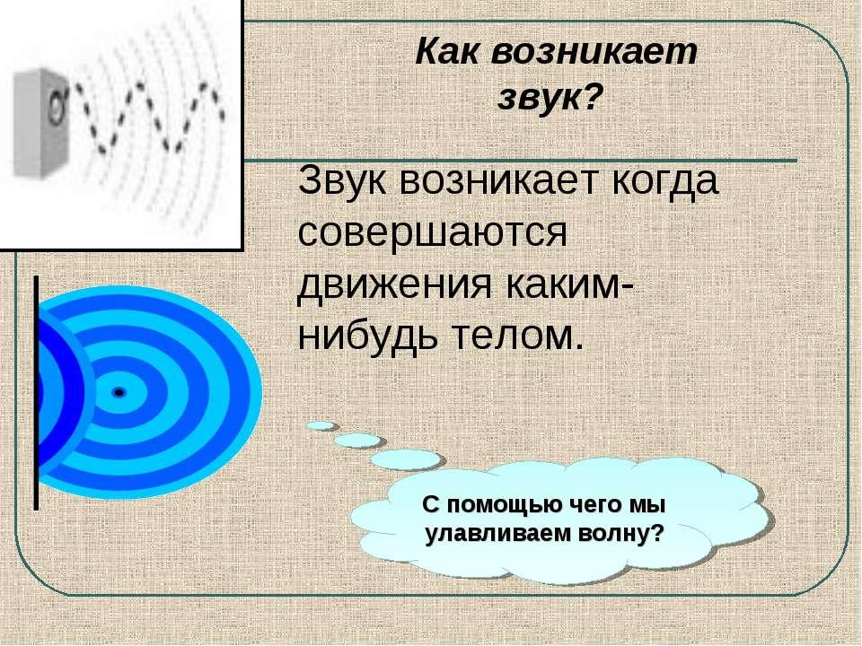 Как возникает звук? Звук возникает когда совершаются движения каким-нибудь те...