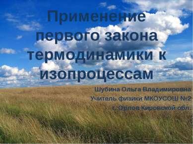 Применение первого закона термодинамики к изопроцессам Шубина Ольга Владимиро...