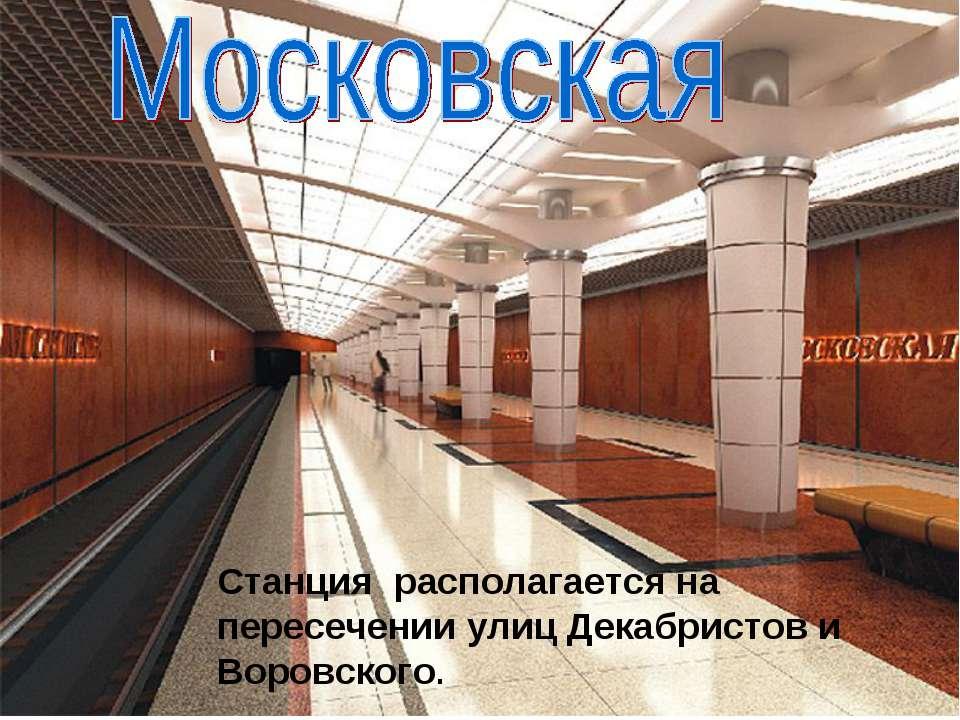 Станция располагается на пересечении улиц Декабристов и Воровского.