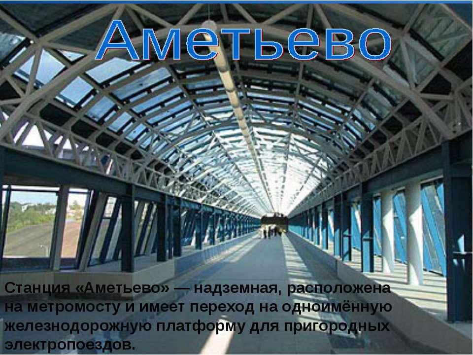 Станция «Аметьево» — надземная, расположена на метромосту и имеет переход на ...