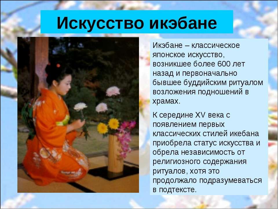 Икэбане – классическое японское искусство, возникшее более 600 лет назад и пе...