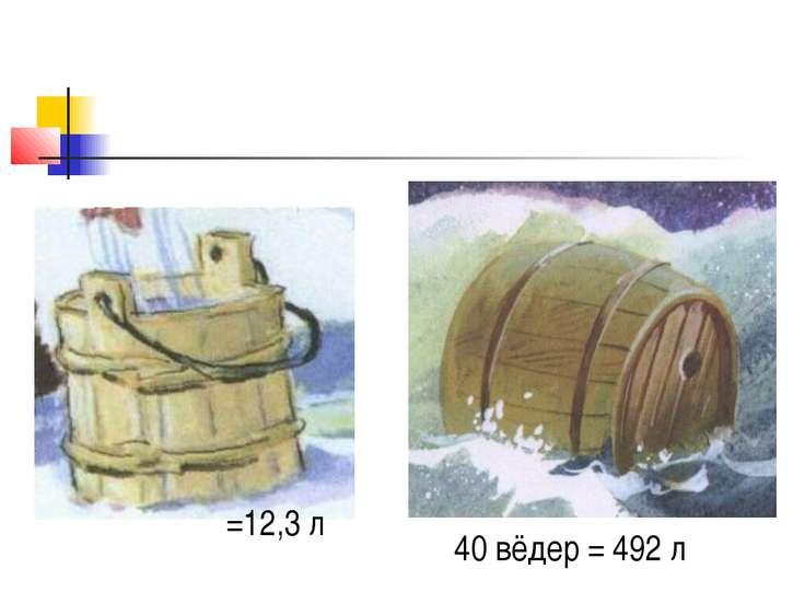 =12,3 л 40 вёдер = 492 л