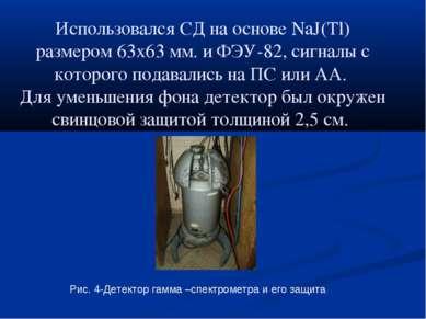 Использовался СД на основе NaJ(Tl) размером 63х63 мм. и ФЭУ-82, сигналы с кот...