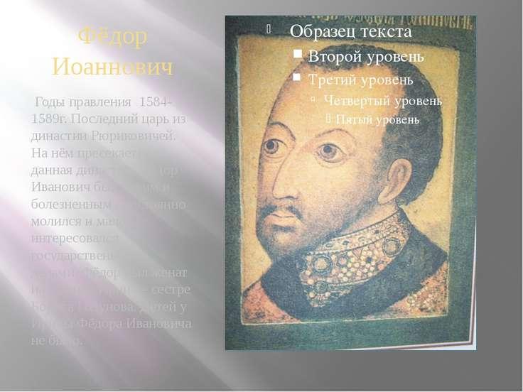 Фёдор Иоаннович Годы правления 1584-1589г. Последний царь из династии Рюриков...
