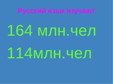 Русский язык изучают 164 млн.чел 114млн.чел