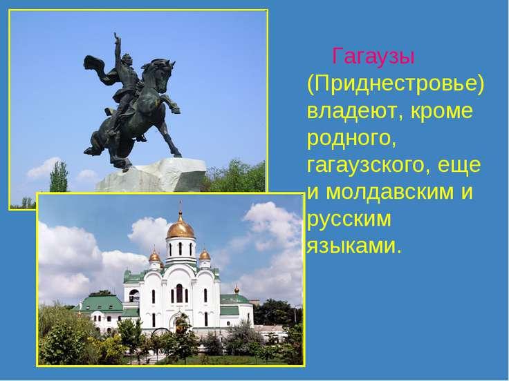 Гагаузы (Приднестровье) владеют, кроме родного, гагаузского, еще и молдавским...