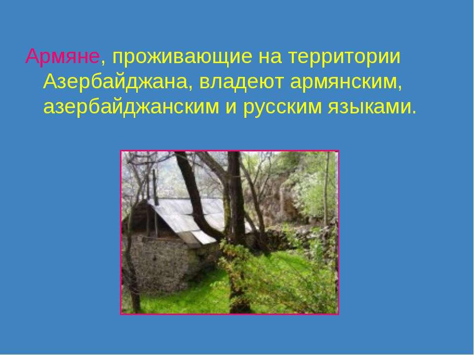 Армяне, проживающие на территории Азербайджана, владеют армянским, азербайджа...